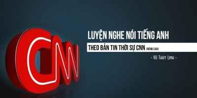Luyện nghe nói tiếng anh theo bản tin thời sự CNN